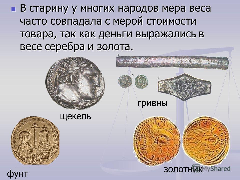 В старину у многих народов мера веса часто совпадала с мерой стоимости товара, так как деньги выражались в весе серебра и золота. В старину у многих народов мера веса часто совпадала с мерой стоимости товара, так как деньги выражались в весе серебра