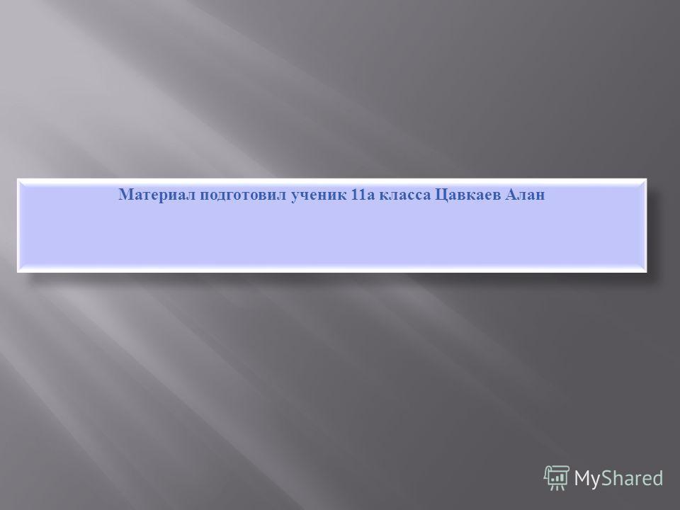 Материал подготовил ученик 11 а класса Цавкаев Алан