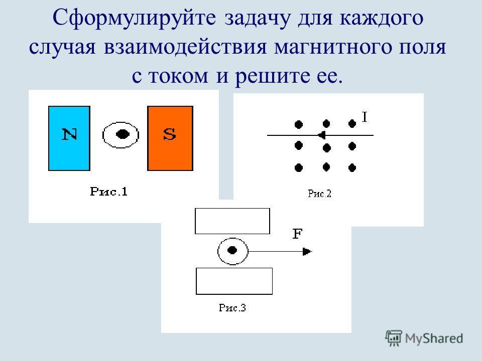 Сформулируйте задачу для каждого случая взаимодействия магнитного поля с током и решите ее.