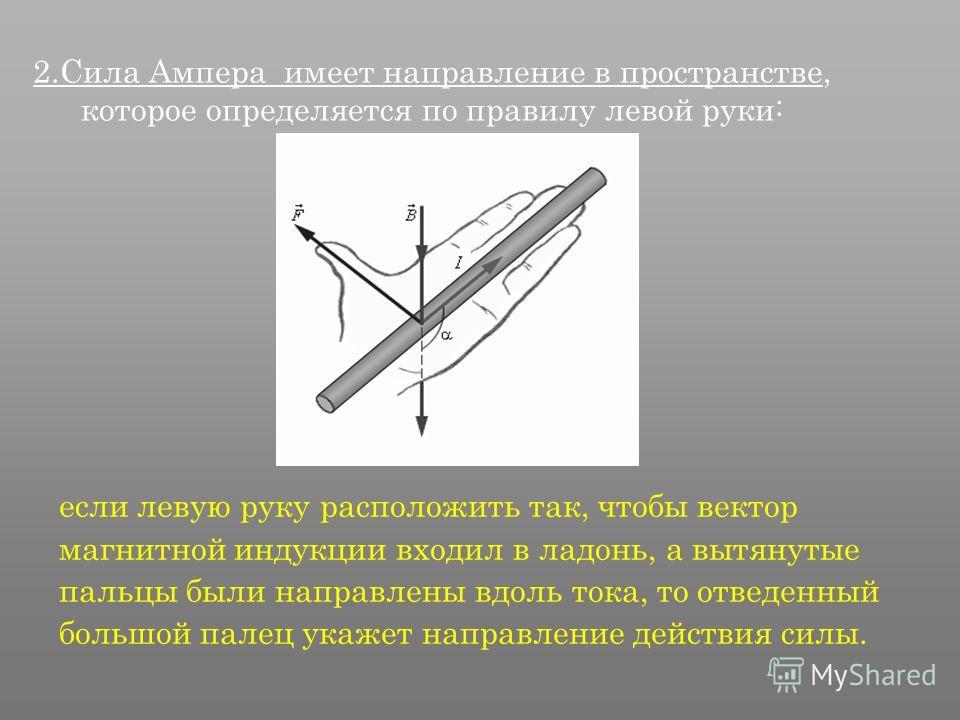 2. Сила Ампера имеет направление в пространстве, которое определяется по правилу левой руки: если левую руку расположить так, чтобы вектор магнитной индукции входил в ладонь, а вытянутые пальцы были направлены вдоль тока, то отведенный большой палец