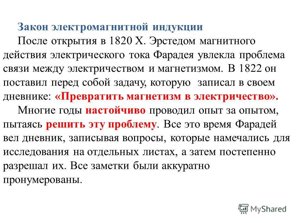 Закон электромагнитной индукции После открытия в 1820 Х. Эрстедом магнитного действия электрического тока Фарадея увлекла проблема связи между электричеством и магнетизмом. В 1822 он поставил перед собой задачу, которую записал в своем дневнике: «Пре