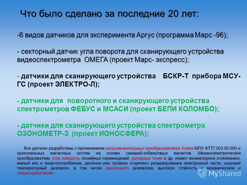 Что было сделано за последние 20 лет: Что было сделано за последние 20 лет: -6 видов датчиков для эксперимента Аргус (программа Марс -96); - секторный датчик угла поворота для сканирующего устройства видео спектрометра ОМЕГА (проект Марс- экспресс);