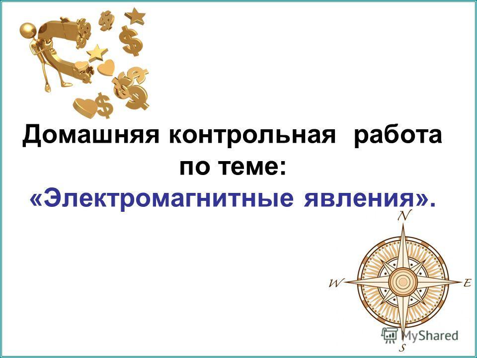 Презентация на тему Домашняя контрольная работа по теме  1 Домашняя контрольная работа по теме Электромагнитные явления