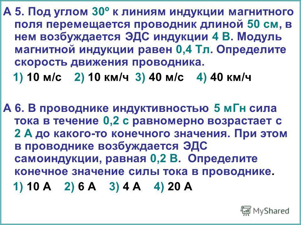 А 5. Под углом 30º к линиям индукции магнитного поля перемещается проводник длиной 50 см, в нем возбуждается ЭДС индукции 4 В. Модуль магнитной индукции равен 0,4 Тл. Определите скорость движения проводника. 1) 10 м/с 2) 10 км/ч 3) 40 м/с 4) 40 км/ч