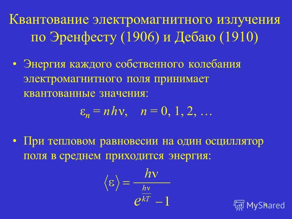 4 Квантование электромагнитного излучения по Эренфесту (1906) и Дебаю (1910) Энергия каждого собственного колебания электромагнитного поля принимает квантованные значения: ε n = n h ν, n = 0, 1, 2, … При тепловом равновесии на один осциллятор поля в