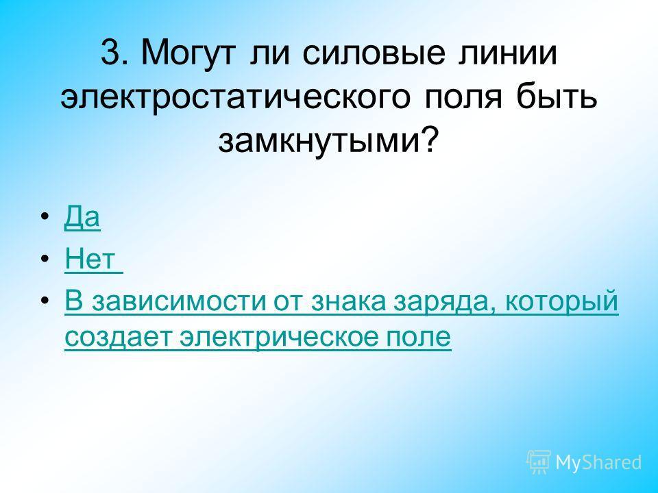 3. Могут ли силовые линии электростатического поля быть замкнутыми? Да Нет В зависимости от знака заряда, который создает электрическое полеВ зависимости от знака заряда, который создает электрическое поле