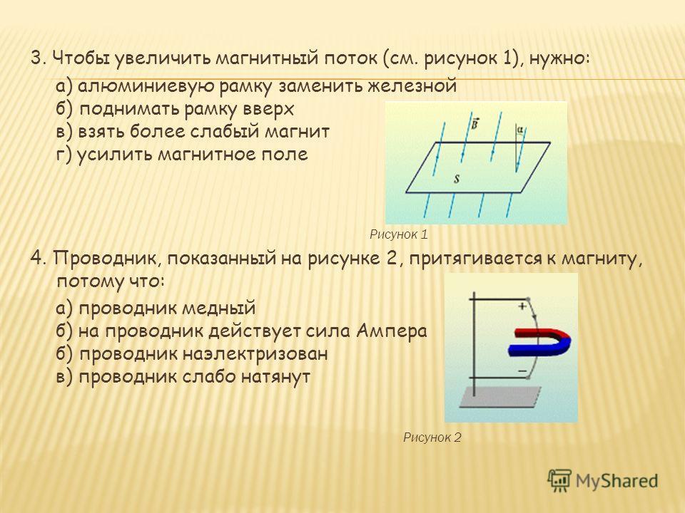 3. Чтобы увеличить магнитный поток (см. рисунок 1), нужно: а) алюминиевую рамку заменить железной б) поднимать рамку вверх в) взять более слабый магнит г) усилить магнитное поле Рисунок 1 4. Проводник, показанный на рисунке 2, притягивается к магниту