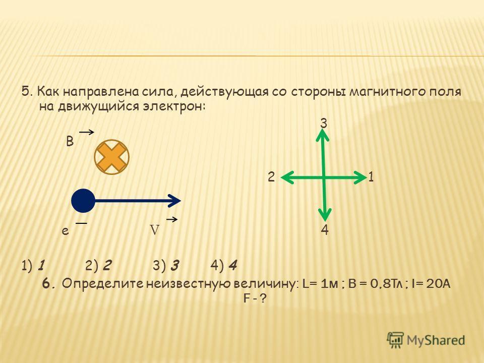 5. Как направлена сила, действующая со стороны магнитного поля на движущийся электрон: 3 В 2 1 е V 4 1) 1 2) 2 3) 3 4) 4 6. Определите неизвестную величину : L= 1 м ; В = 0,8Тл ; I= 20A F - ?