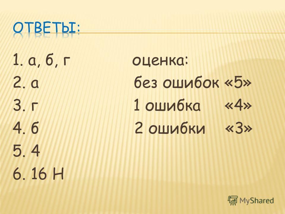 1. а, б, г оценка: 2. а без ошибок «5» 3. г 1 ошибка «4» 4. б 2 ошибки «3» 5. 4 6. 16 Н