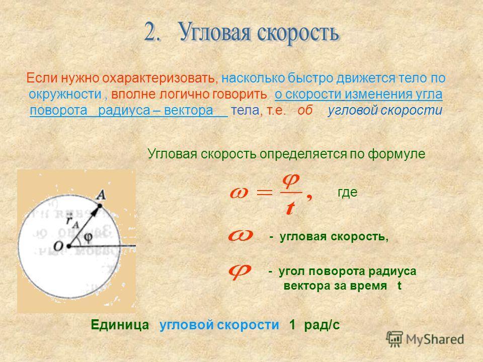 Если нужно охарактеризовать, насколько быстро движется тело по окружности, вполне логично говорить о скорости изменения угла поворота радиуса – вектора тела, т.е. об угловой скорости Угловая скорость определяется по формуле где - угловая скорость, -