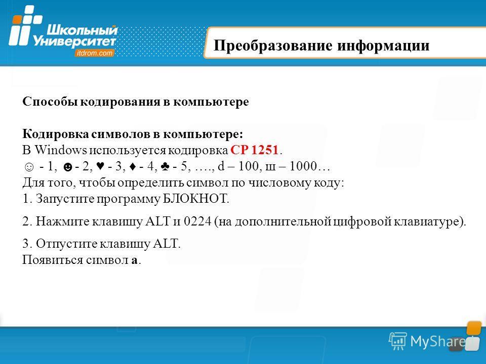 Преобразование информации Способы кодирования в компьютере Кодировка символов в компьютере: В Windows используется кодировка CP 1251. - 1, - 2, - 3, - 4, - 5, …., d – 100, ш – 1000… Для того, чтобы определить символ по числовому коду: 1. Запустите пр