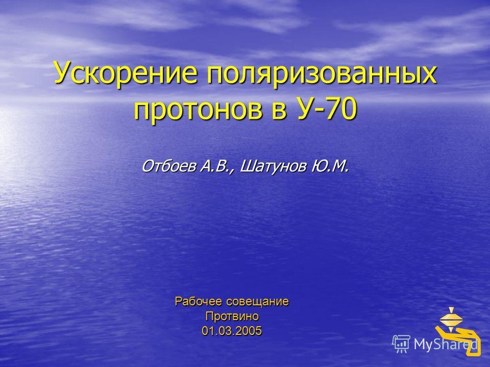 Ускорение поляризованных протонов в У-70 Отбоев А.В., Шатунов Ю.М. Рабочее совещание Протвино 01.03.2005