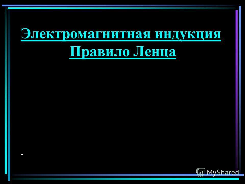 Электромагнитная индукция Правило Ленца
