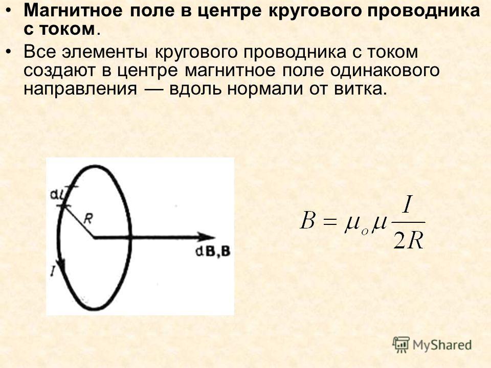 Магнитное поле в центре кругового проводника с током. Все элементы кругового проводника с током создают в центре магнитное поле одинакового направления вдоль нормали от витка.