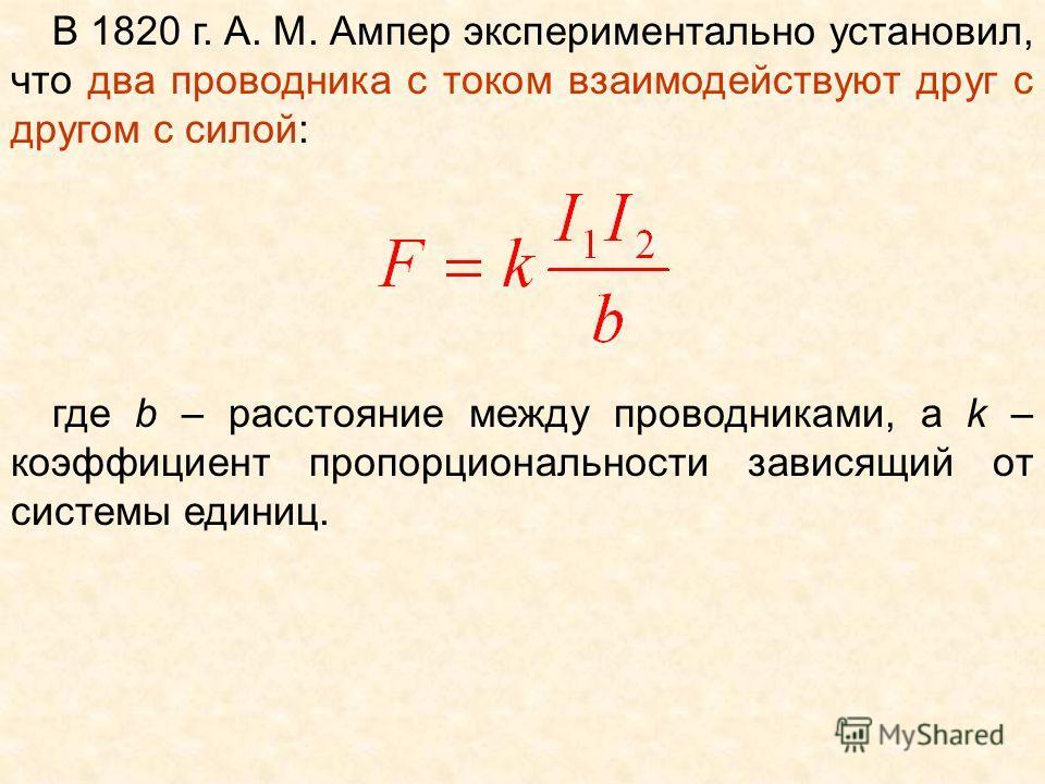 В 1820 г. А. М. Ампер экспериментально установил, что два проводника с током взаимодействуют друг с другом с силой: где b – расстояние между проводниками, а k – коэффициент пропорциональности зависящий от системы единиц.