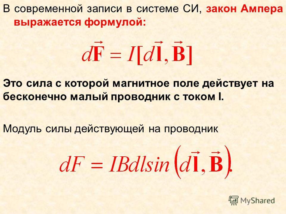 В современной записи в системе СИ, закон Ампера выражается формулой: Это сила с которой магнитное поле действует на бесконечно малый проводник с током I. Модуль силы действующей на проводник