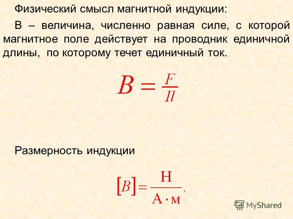 Физический смысл магнитной индукции: В – величина, численно равная силе, с которой магнитное поле действует на проводник единичной длины, по которому течет единичный ток. Размерность индукции