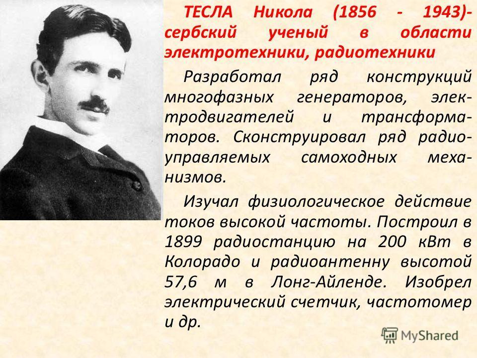 ТЕСЛА Никола (1856 - 1943)- сербский ученый в области электротехники, радиотехники Разработал ряд конструкций многофазных генераторов, электродвигателей и трансформа- торов. Сконструировал ряд радио- управляемых самоходных механизмов. Изучал физиолог
