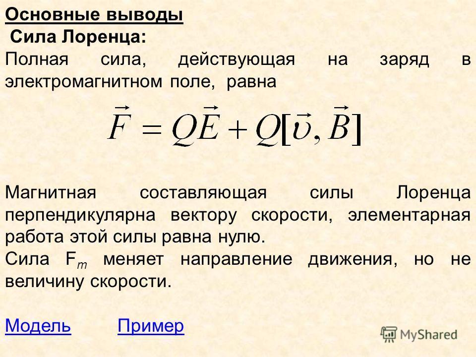 Основные выводы Сила Лоренца: Полная сила, действующая на заряд в электромагнитном поле, равна Магнитная составляющая силы Лоренца перпендикулярна вектору скорости, элементарная работа этой силы равна нулю. Cила F m меняет направление движения, но не