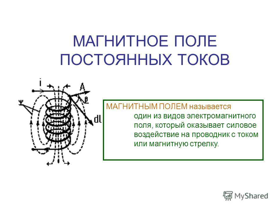 МАГНИТНОЕ ПОЛЕ ПОСТОЯННЫХ ТОКОВ МАГНИТНЫМ ПОЛЕМ называется один из видов электромагнитного поля, который оказывает силовое воздействие на проводник с током или магнитную стрелку.