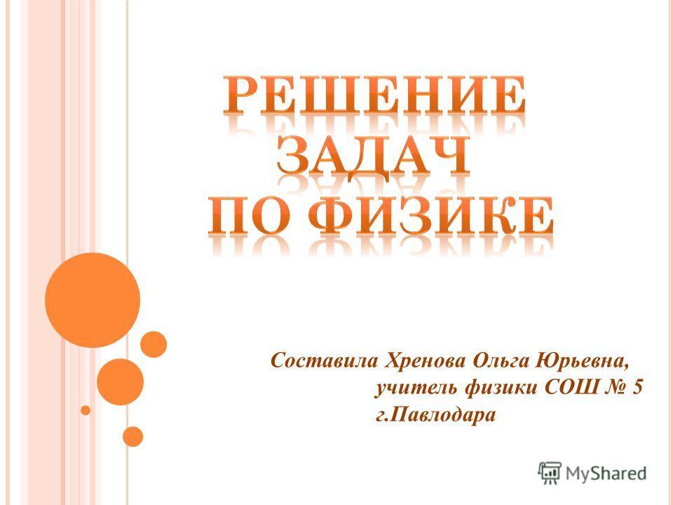 Составила Хренова Ольга Юрьевна, учитель физики СОШ 5 г.Павлодара
