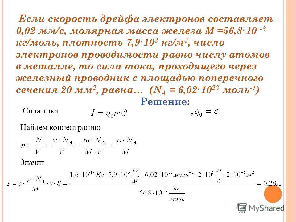 Если скорость дрейфа электронов составляет 0,02 мм/с, молярная масса железа М =56,8·10 -3 кг/моль, плотность 7,9·10 3 кг/м 3, число электронов проводимости равно числу атомов в металле, то сила тока, проходящего через железный проводник с площадью по
