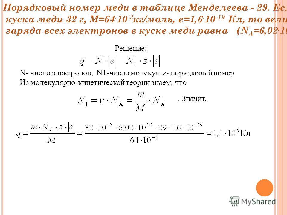 Порядковый номер меди в таблице Менделеева - 29. Если масса куска меди 32 г, М=64. 10 -3 кг/моль, е=1,6. 10 -19 Кл, то величина заряда всех электронов в куске меди равна (N А =6,02. 10 23 моль -1 ) Решение: N- число электронов; N1-число молекул; z- п