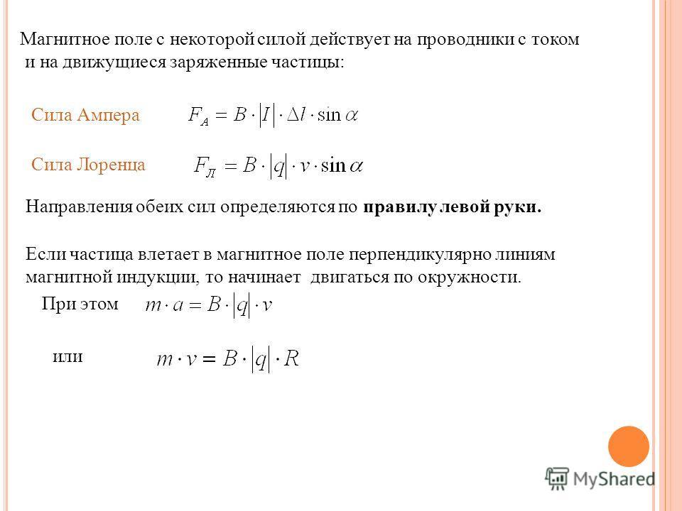 Магнитное поле с некоторой силой действует на проводники с током и на движущиеся заряженные частицы: Сила Ампера Сила Лоренца Направления обеих сил определяются по правилу левой руки. Если частица влетает в магнитное поле перпендикулярно линиям магни