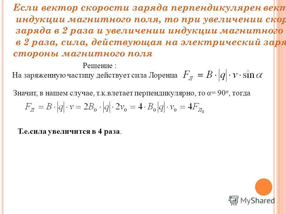 Если вектор скорости заряда перпендикулярен вектору индукции магнитного поля, то при увеличении скорости заряда в 2 раза и увеличении индукции магнитного поля в 2 раза, сила, действующая на электрический заряд со стороны магнитного поля Решение : На
