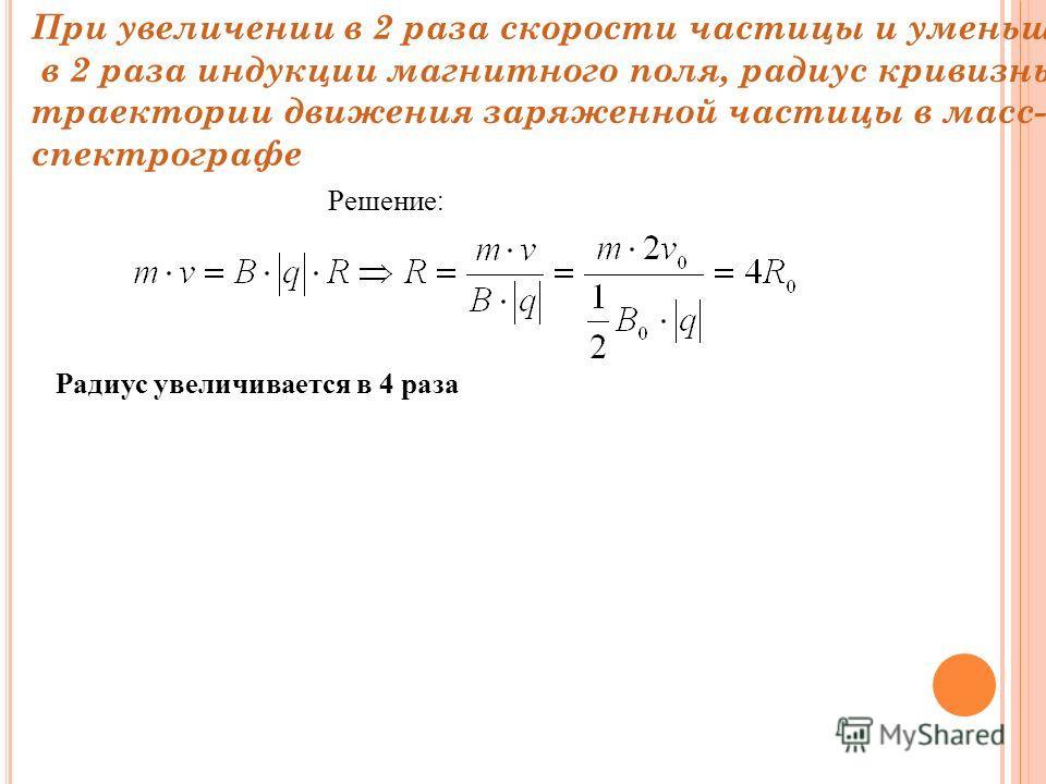 При увеличении в 2 раза скорости частицы и уменьшении в 2 раза индукции магнитного поля, радиус кривизны траектории движения заряженной частицы в масс- спектрографе Решение : Радиус увеличивается в 4 раза
