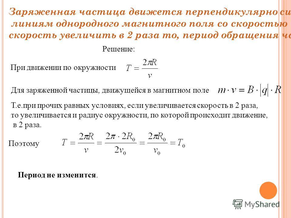 Заряженная частица движется перпендикулярно силовым линиям однородного магнитного поля со скоростью υ. Если скорость увеличить в 2 раза то, период обращения частицы Решение: При движении по окружности Для заряженной частицы, движущейся в магнитном по
