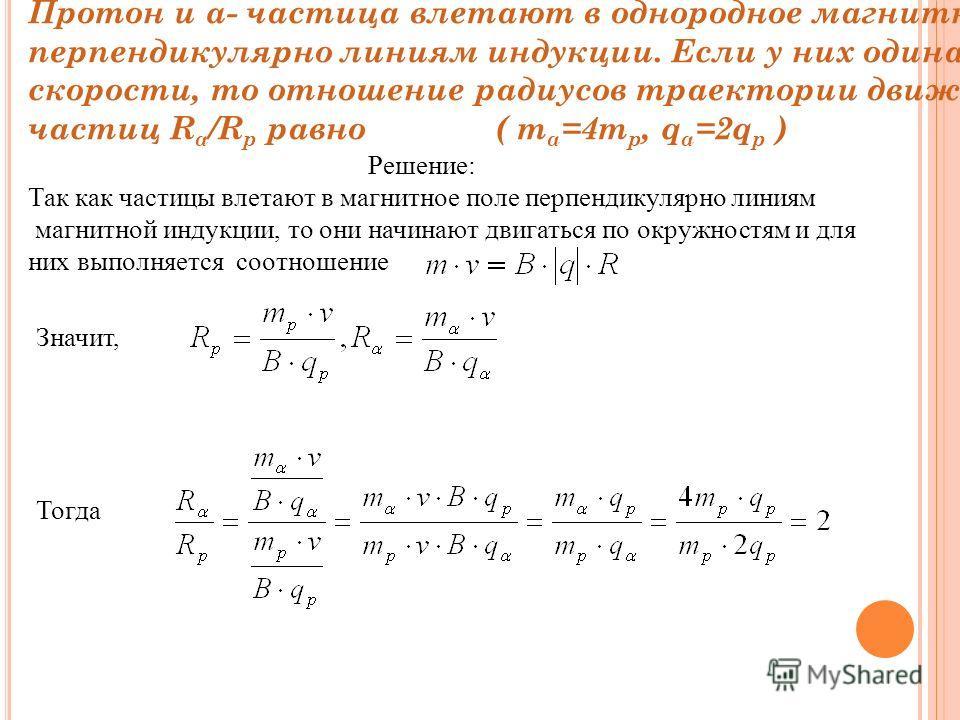Протон и α- частица влетают в однородное магнитное поле перпендикулярно линиям индукции. Если у них одинаковые скорости, то отношение радиусов траектории движения частиц R α /R р равно ( m α =4m р, q α =2q р ) Решение: Так как частицы влетают в магни