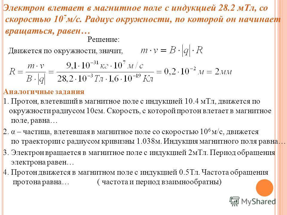 Электрон влетает в магнитное поле с индукцией 28.2 м Тл, со скоростью 10 7 м/с. Радиус окружности, по которой он начинает вращаться, равен… Решение: Движется по окружности, значит, Аналогичные задания 1. Протон, влетевший в магнитное поле с индукцией
