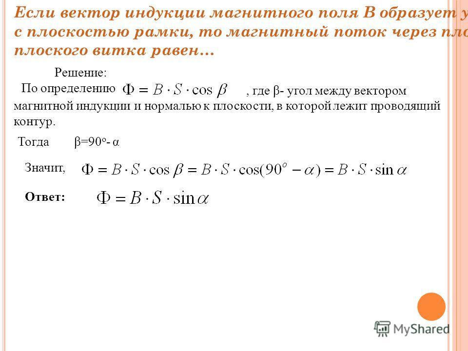 Если вектор индукции магнитного поля В образует угол α с плоскостью рамки, то магнитный поток через площадь S плоского витка равен… Решение: По определению, где β- угол между вектором магнитной индукции и нормалью к плоскости, в которой лежит проводя