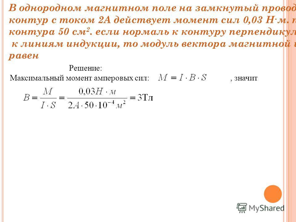 В однородном магнитном поле на замкнутый проводящий контур с током 2А действует момент сил 0,03 Н·м. площадь контура 50 см 2. если нормаль к контуру перпендикулярна к линиям индукции, то модуль вектора магнитной индукции равен Решение: Максимальный м