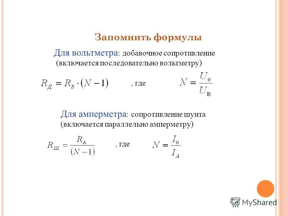 Запомнить формулы Для вольтметра : добавочное сопротивление (включается последовательно вольтметру), где Для амперметра : сопротивление шунта (включается параллельно амперметру), где