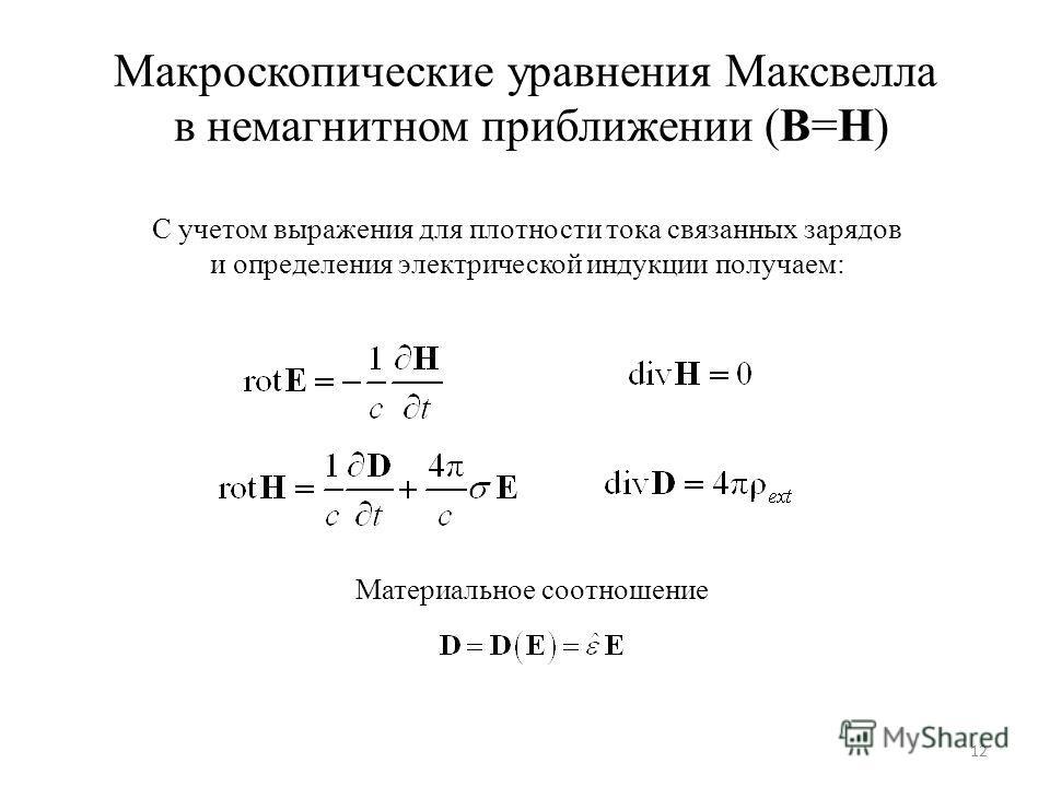 12 Макроскопические уравнения Максвелла в немагнитном приближении (B=H) С учетом выражения для плотности тока связанных зарядов и определения электрической индукции получаем: Материальное соотношение