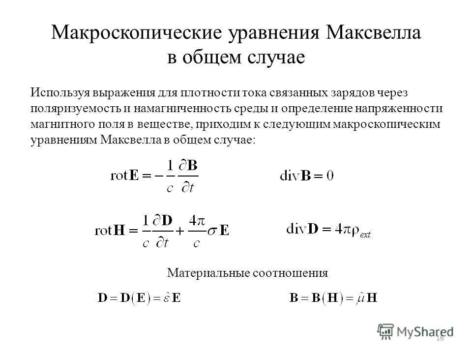 Макроскопические уравнения Максвелла в общем случае Используя выражения для плотности тока связанных зарядов через поляризуемость и намагниченность среды и определение напряженности магнитного поля в веществе, приходим к следующим макроскопическим ур