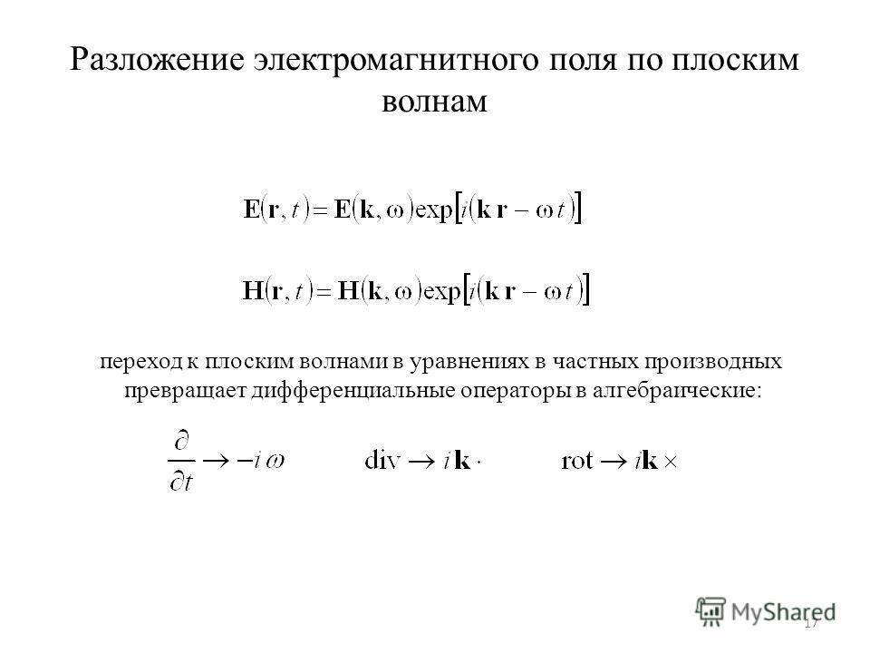 Разложение электромагнитного поля по плоским волнам 17 переход к плоским волнами в уравнениях в частных производных превращает дифференциальные операторы в алгебраические: