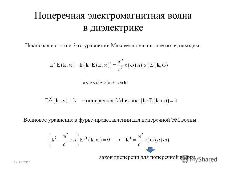 Поперечная электромагнитная волна в диэлектрике 12.11.201420 Исключая из 1-го и 3-го уравнений Максвелла магнитное поле, находим: Волновое уравнение в фурье-представлении для поперечной ЭМ волны закон дисперсии для поперечной волны