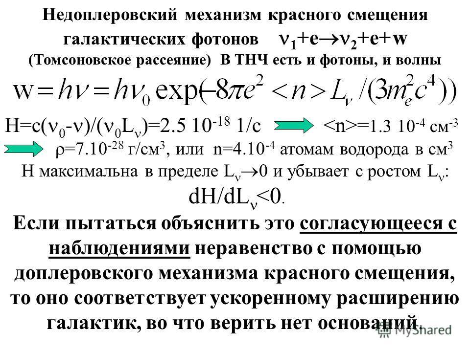Недоплеровский механизм красного смещения галактических фотонов 1 +e 2 +e+ w (Томсоновское рассеяние) В ТНЧ есть и фотоны, и волны H=c( 0 - )/( 0 L )=2.5 10 -18 1/c = 1.3 10 -4 см -3 =7.10 -28 г/см 3, или n=4.10 -4 атомам водорода в см 3 H максимальн