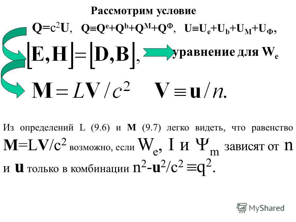 Рассмотрим условие Q=c 2 U, Q Q e +Q b +Q M +Q, U U e +U b +U M +U Ф, уравнение для W e Из определений L (9.6) и M (9.7) легко видеть, что равенство M=LV/c 2 возможно, если W e, I и m зависят от n и u только в комбинации n 2 -u 2 /c 2 q 2.