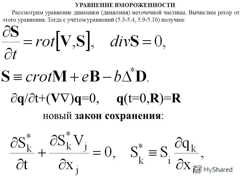УРАВНЕНИЕ ВМОРОЖЕННОСТИ. Рассмотрим уравнение динамики (движения) неточечной частицы. Вычислим ротор от этого уравнения. Тогда с учётом уравнений (5.3-5.4, 5.9-5.10) получим: q/ t+(V )q=0, q(t=0,R)=R новый закон сохранения: