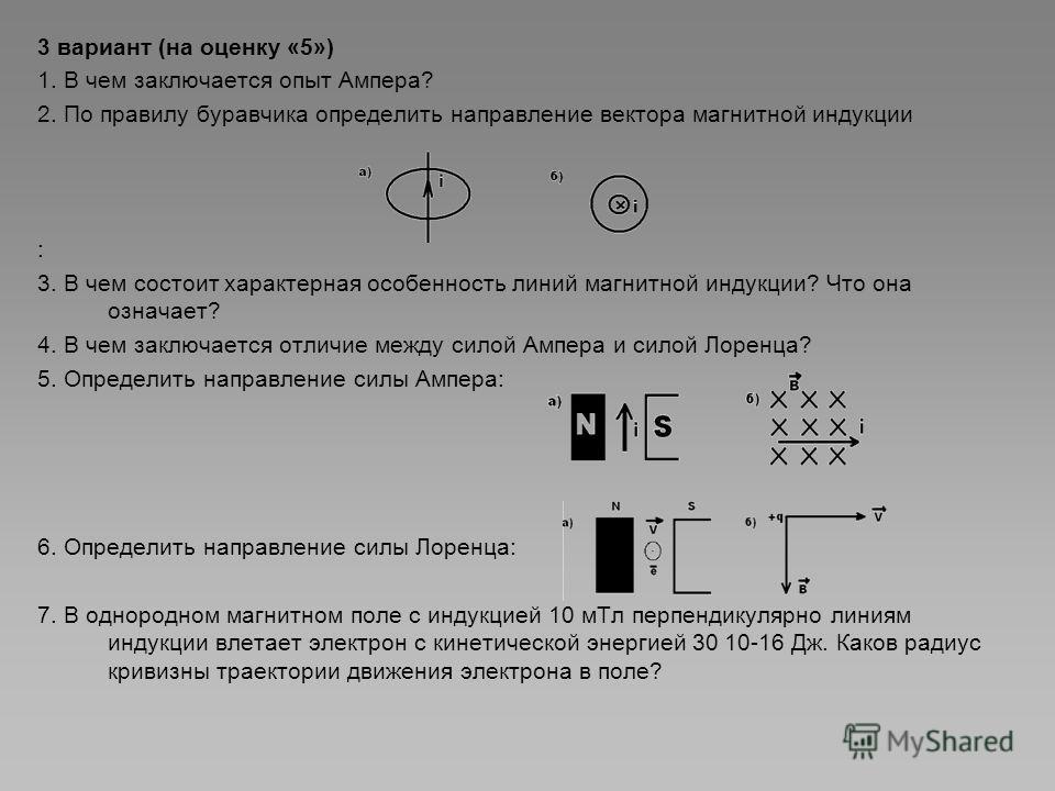 3 вариант (на оценку «5») 1. В чем заключается опыт Ампера? 2. По правилу буравчика определить направление вектора магнитной индукции : 3. В чем состоит характерная особенность линий магнитной индукции? Что она означает? 4. В чем заключается отличие