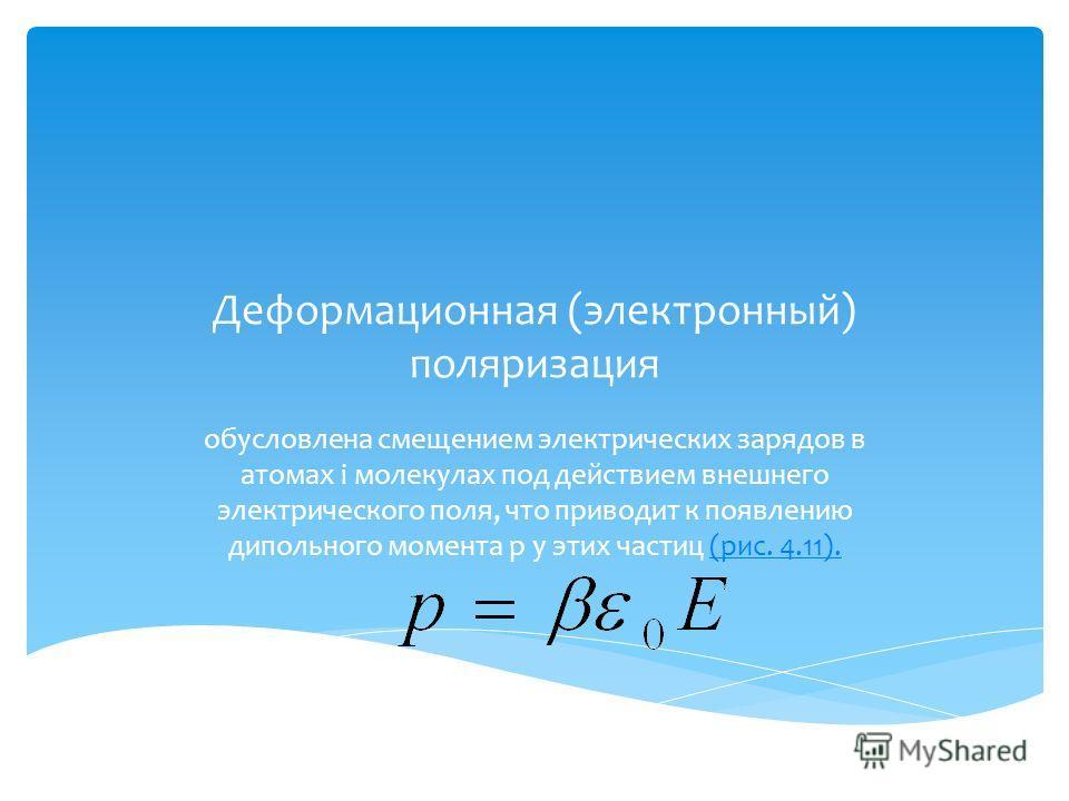 Деформационная (электронный) поляризация обусловлена смещением электрических зарядов в атомах i молекулах под действием внешнего электрического поля, что приводит к появлению дипольного момента р у этих частиц (рис. 4.11).(рис. 4.11).