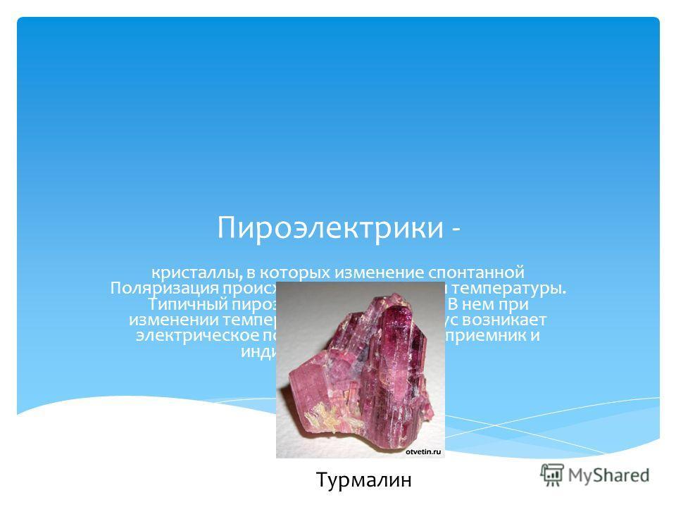 Пироэлектрики - кристаллы, в которых изменение спонтанной Поляризация происходит при изменении температуры. Типичный пироэлектрик - турмалин. В нем при изменении температуры на один градус возникает электрическое поле пироэлектрики - приемник и индик