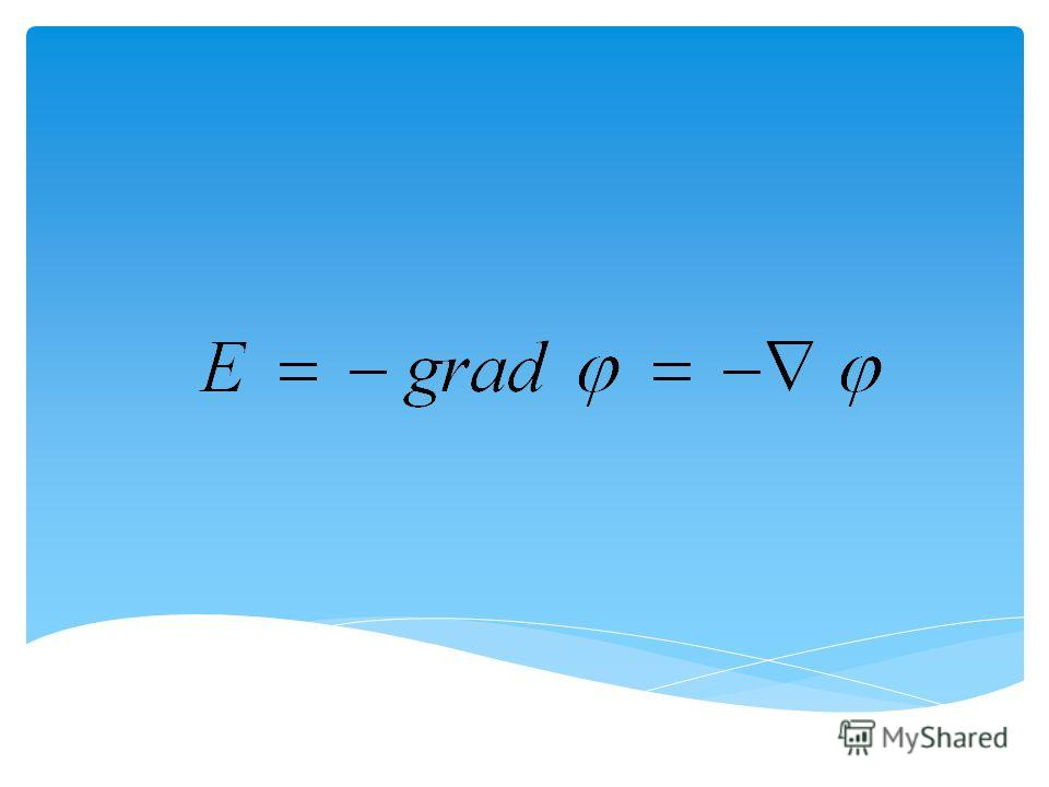 Вектор напряженности электрического поля в любой точке равен градиенту потенциала взятого со знаком минус Таким образом, вектор напряженности электрического поля совпадает с направлением изменения самого большого потенциала