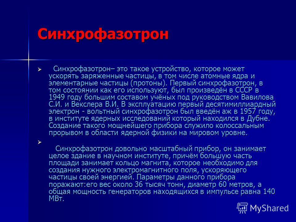 Синхрофазотрон Синхрофазотрон– это такое устройство, которое может ускорять заряженные частицы, в том числе атомные ядра и элементарные частицы (протоны). Первый синхрофазотрон, в том состоянии как его используют, был произведён в СССР в 1949 году бо