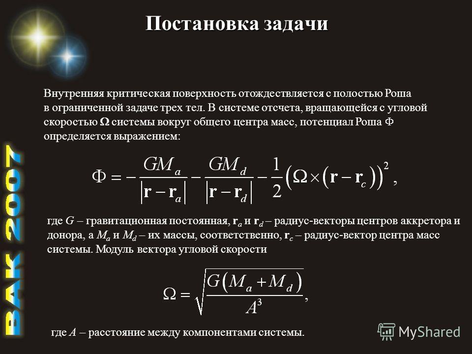Постановка задачи Внутренняя критическая поверхность отождествляется с полостью Роша в ограниченной задаче трех тел. В системе отсчета, вращающейся с угловой скоростью системы вокруг общего центра масс, потенциал Роша определяется выражением: где G –