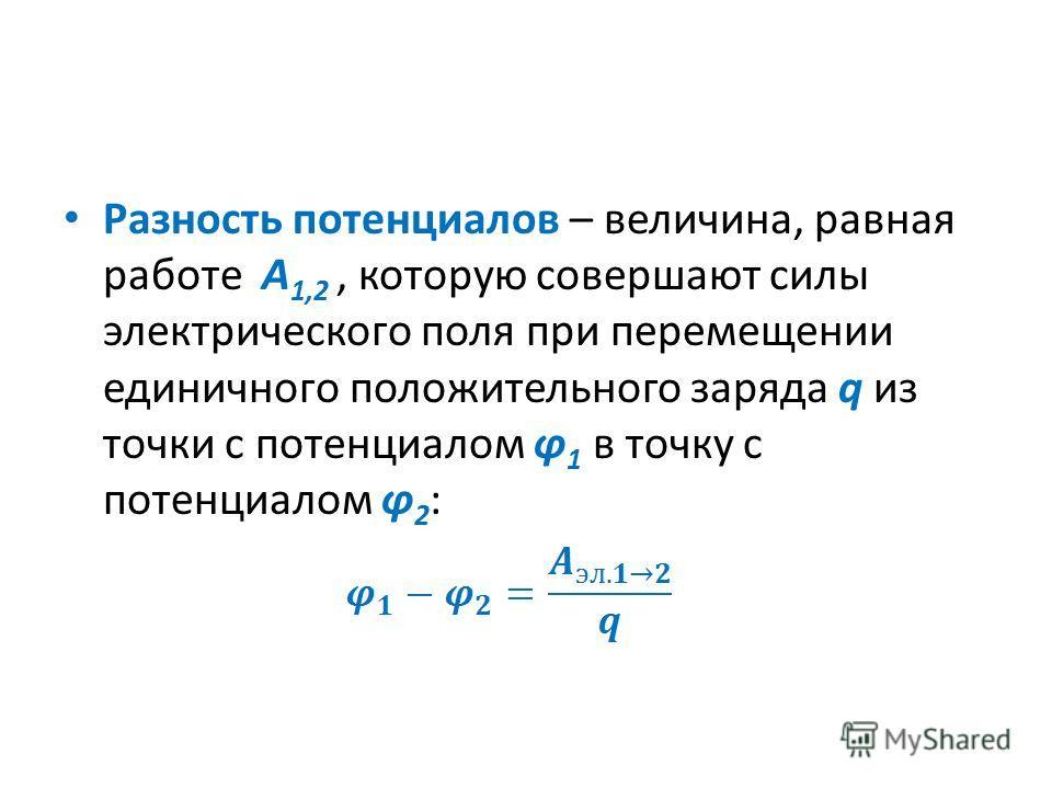 Разность потенциалов – величина, равная работе А 1,2, которую совершают силы электрического поля при перемещении единичного положительного заряда q из точки с потенциалом φ 1 в точку с потенциалом φ 2 :
